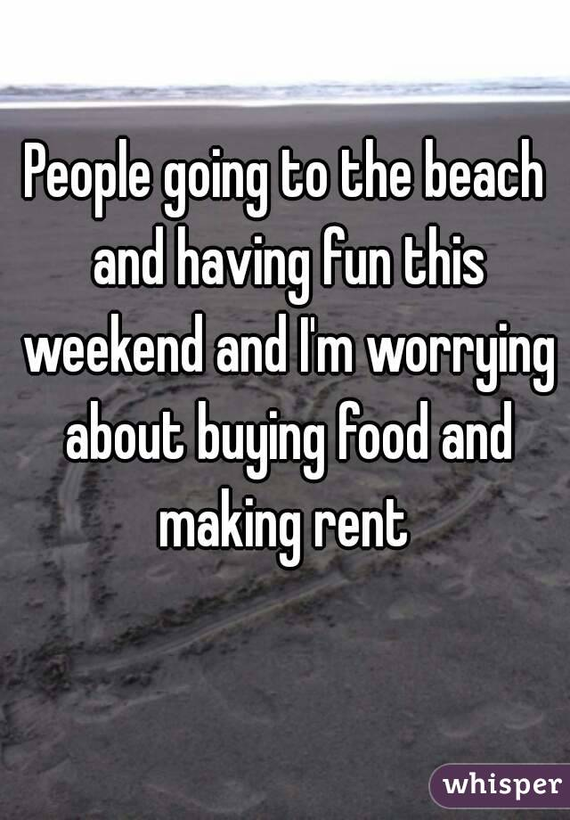 People going to the beach and having fun this weekend and I'm worrying about buying food and making rent