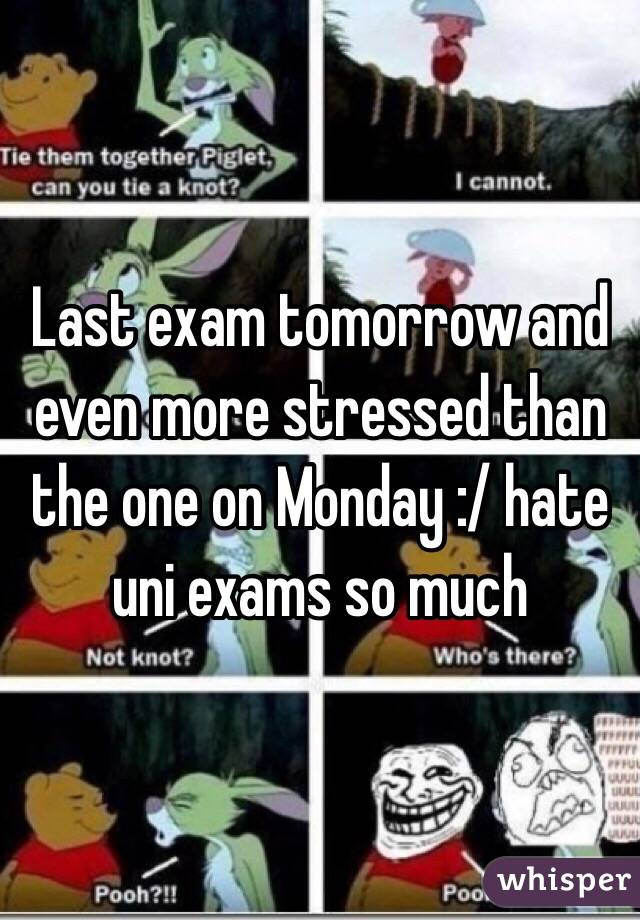 Last exam tomorrow and even more stressed than the one on Monday :/ hate uni exams so much