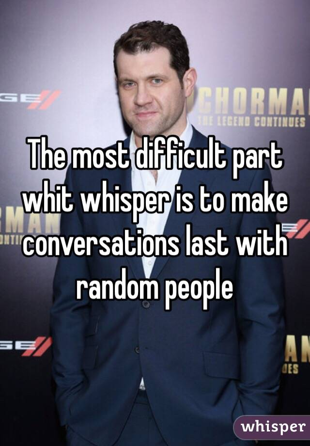 The most difficult part whit whisper is to make conversations last with random people