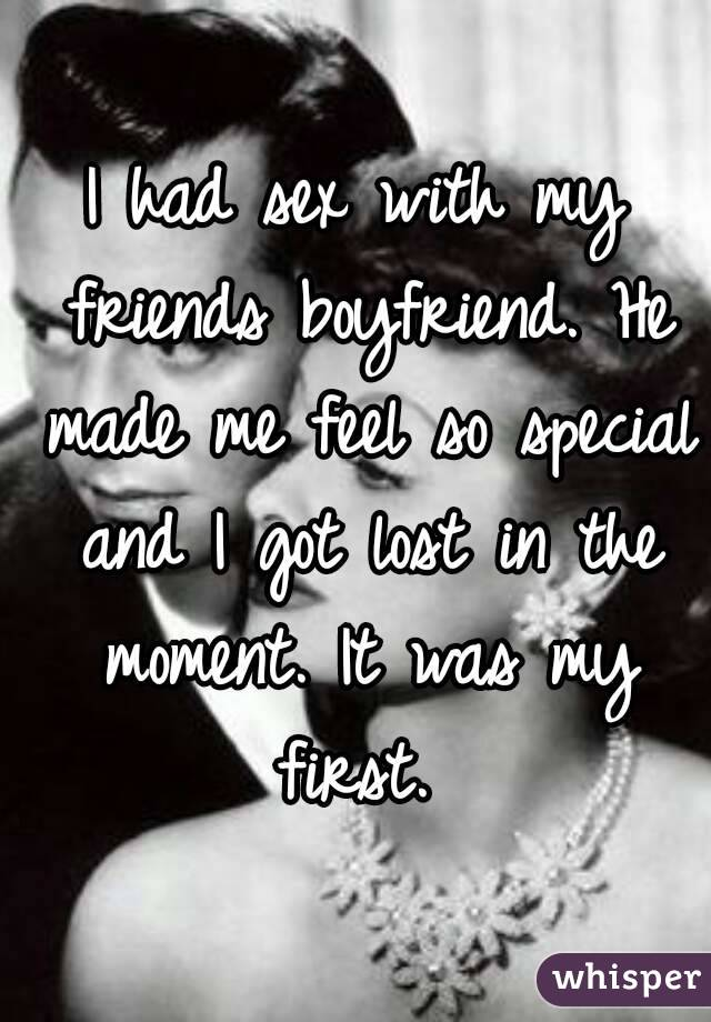 I had sex with my friends boyfriend. He made me feel so special and I got lost in the moment. It was my first.