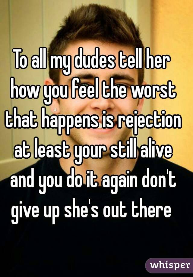 To all my dudes tell her how you feel the worst that happens is rejection at least your still alive and you do it again don't give up she's out there