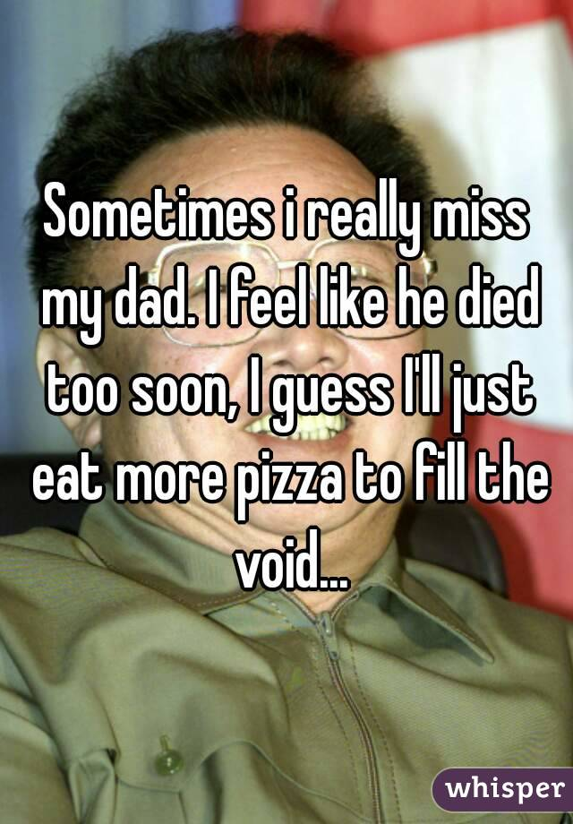 Sometimes i really miss my dad. I feel like he died too soon, I guess I'll just eat more pizza to fill the void...