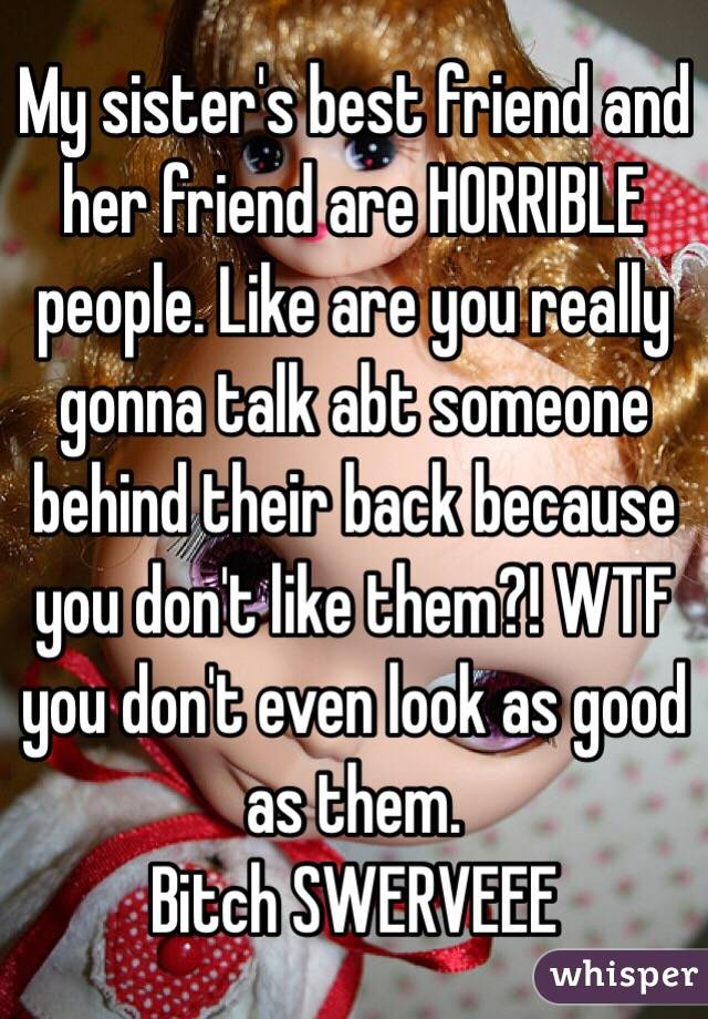 My sister's best friend and her friend are HORRIBLE people. Like are you really gonna talk abt someone behind their back because you don't like them?! WTF you don't even look as good as them. Bitch SWERVEEE