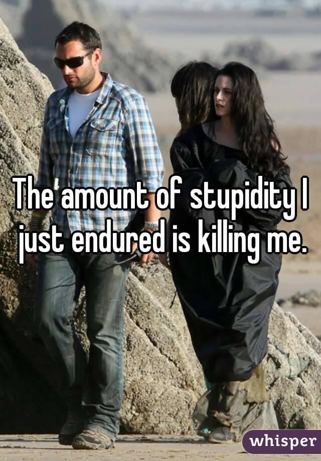 The amount of stupidity I just endured is killing me.