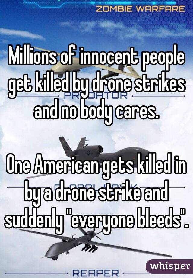 "Millions of innocent people get killed by drone strikes and no body cares.   One American gets killed in by a drone strike and suddenly ""everyone bleeds""."