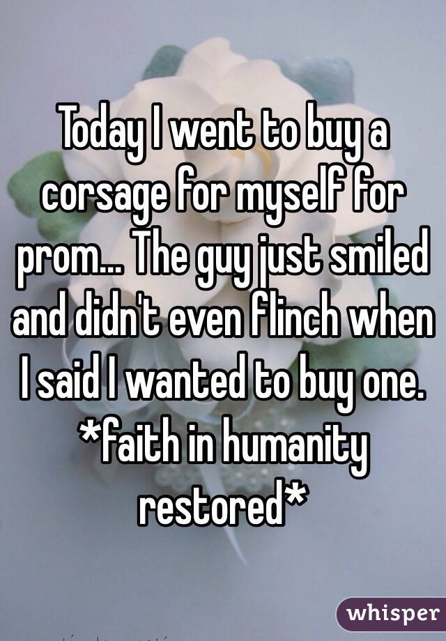 Today I went to buy a corsage for myself for prom... The guy just smiled and didn't even flinch when I said I wanted to buy one. *faith in humanity restored*