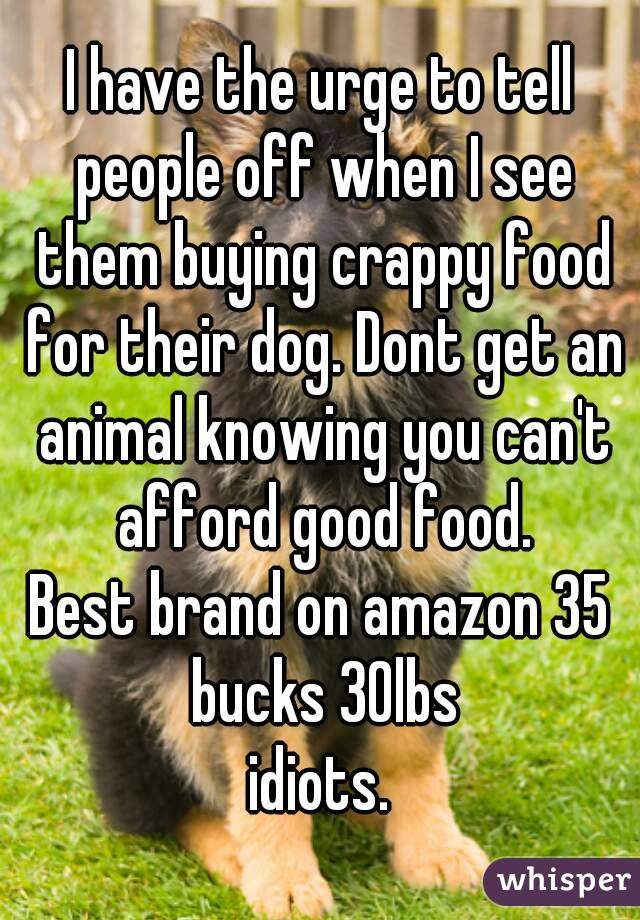 I have the urge to tell people off when I see them buying crappy food for their dog. Dont get an animal knowing you can't afford good food. Best brand on amazon 35 bucks 30lbs idiots.