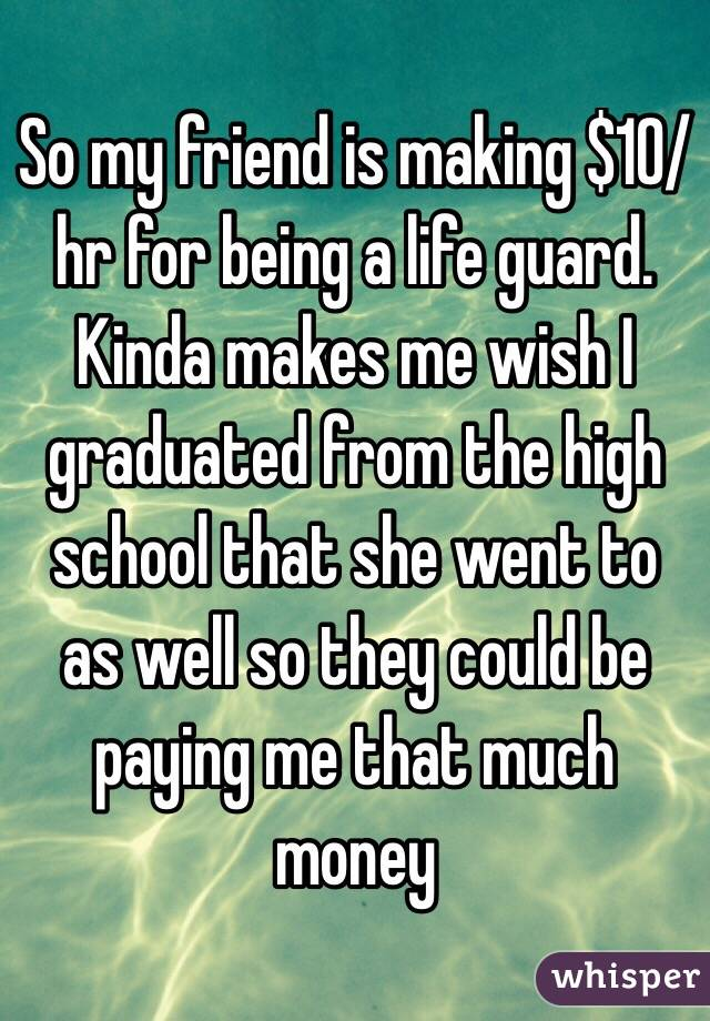 So my friend is making $10/hr for being a life guard. Kinda makes me wish I graduated from the high school that she went to as well so they could be paying me that much money