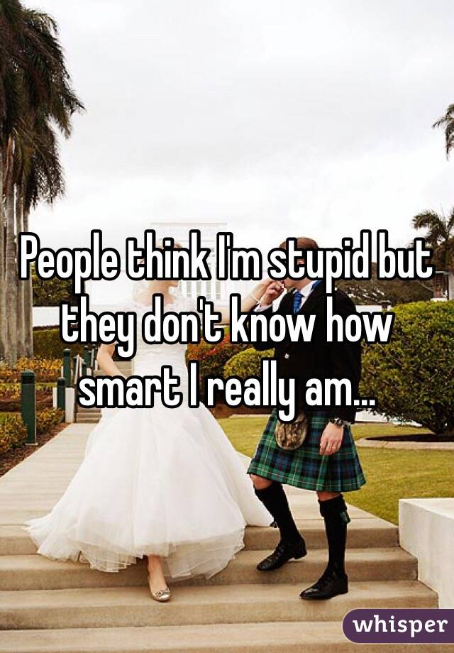 People think I'm stupid but they don't know how smart I really am...