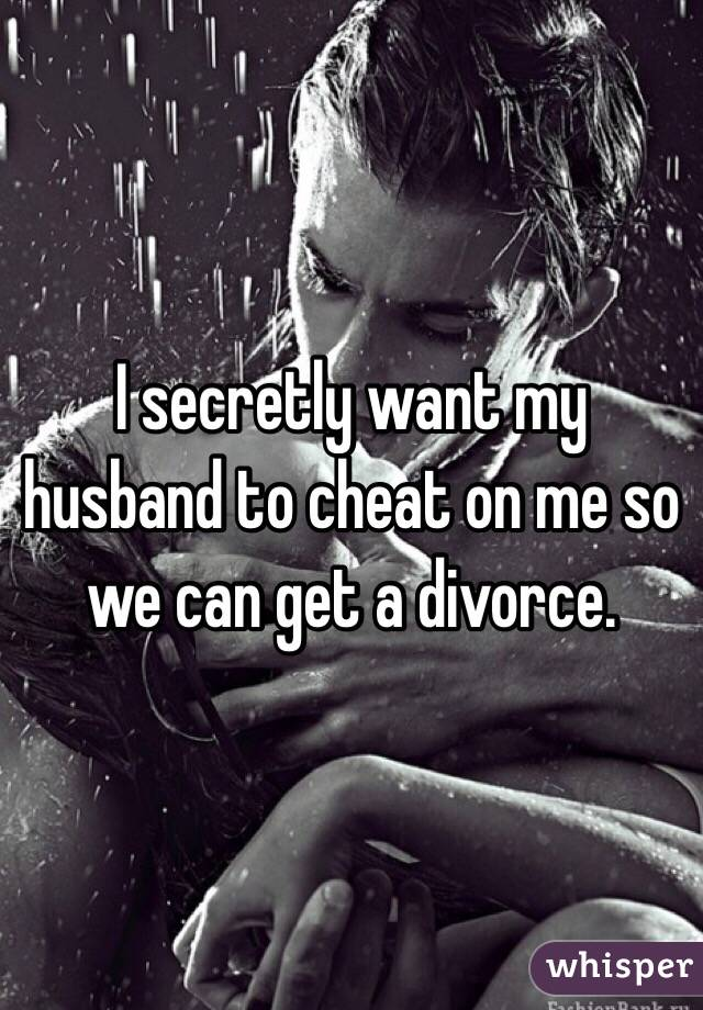 I secretly want my husband to cheat on me so we can get a divorce.