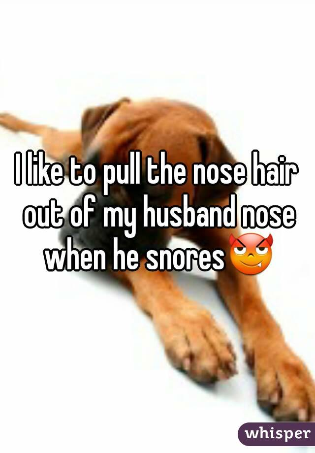 I like to pull the nose hair out of my husband nose when he snores😈
