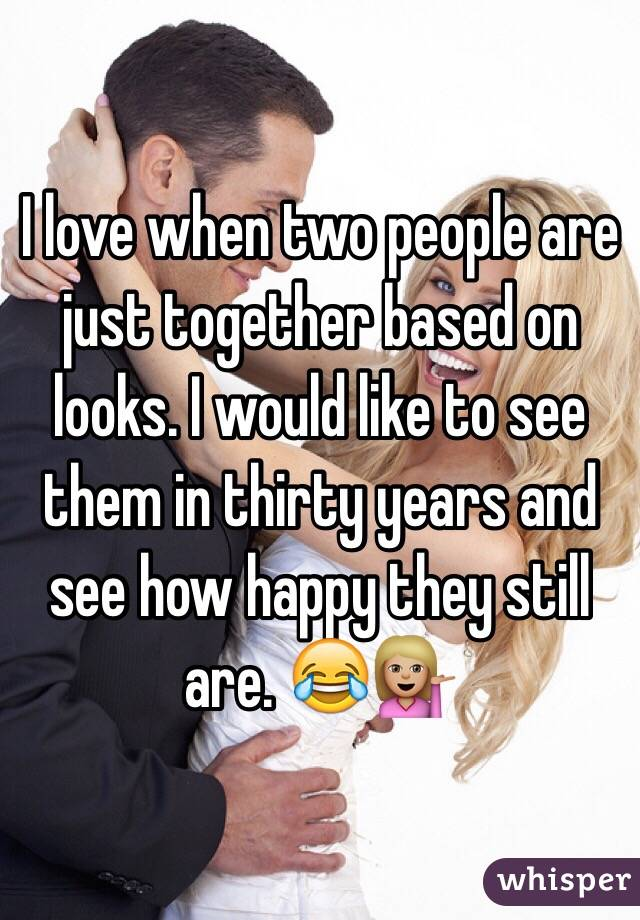 I love when two people are just together based on looks. I would like to see them in thirty years and see how happy they still are. 😂💁🏼