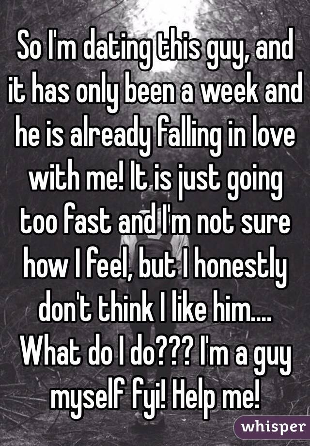 So I'm dating this guy, and it has only been a week and he is already falling in love with me! It is just going too fast and I'm not sure how I feel, but I honestly don't think I like him.... What do I do??? I'm a guy myself fyi! Help me!