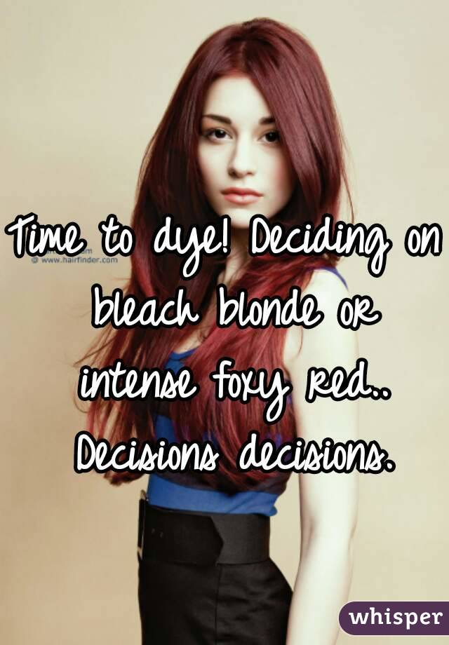 Time to dye! Deciding on bleach blonde or intense foxy red.. Decisions decisions.