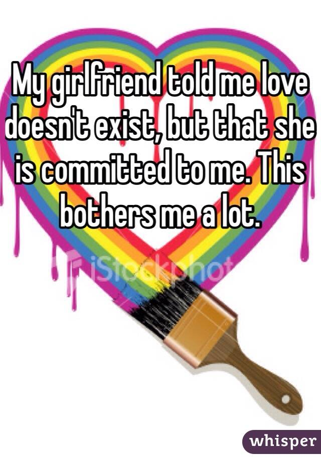 My girlfriend told me love doesn't exist, but that she is committed to me. This bothers me a lot.