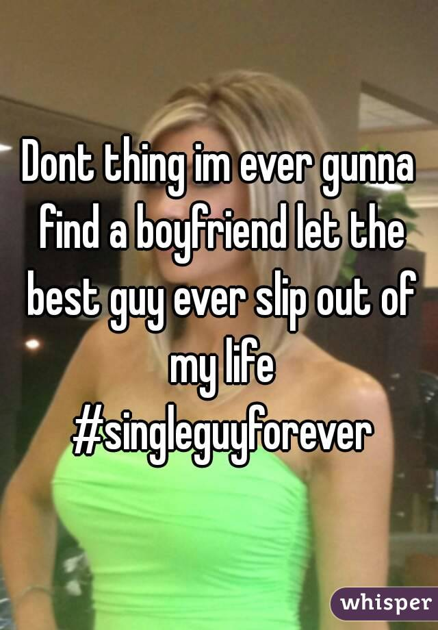 Dont thing im ever gunna find a boyfriend let the best guy ever slip out of my life #singleguyforever