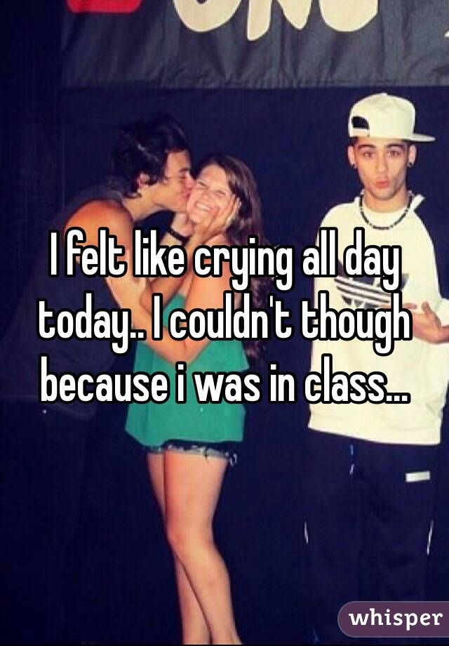 I felt like crying all day today.. I couldn't though because i was in class...