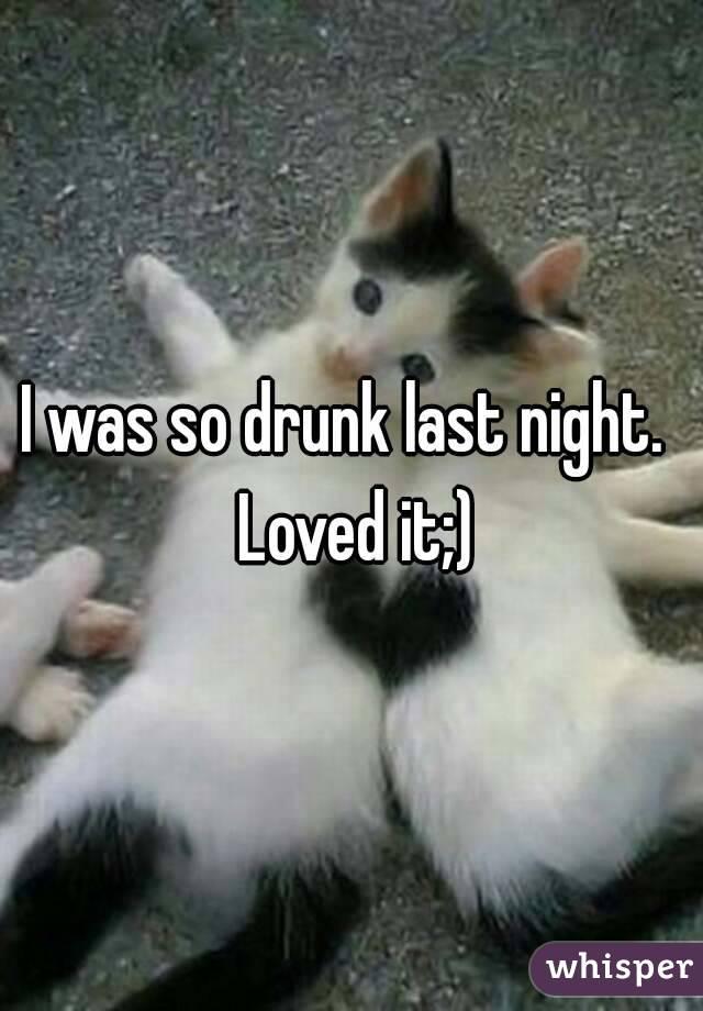 I was so drunk last night.  Loved it;)