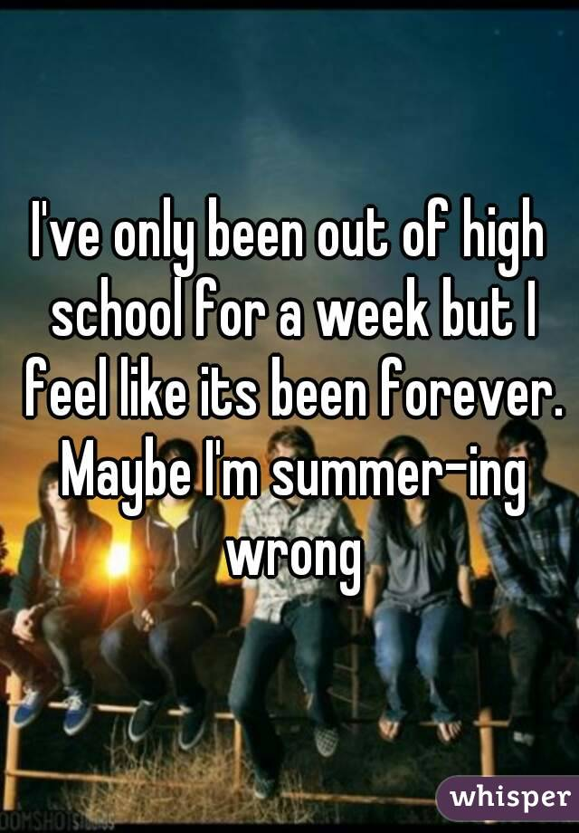 I've only been out of high school for a week but I feel like its been forever. Maybe I'm summer-ing wrong