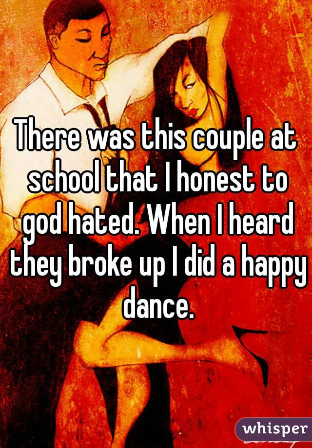 There was this couple at school that I honest to god hated. When I heard they broke up I did a happy dance.