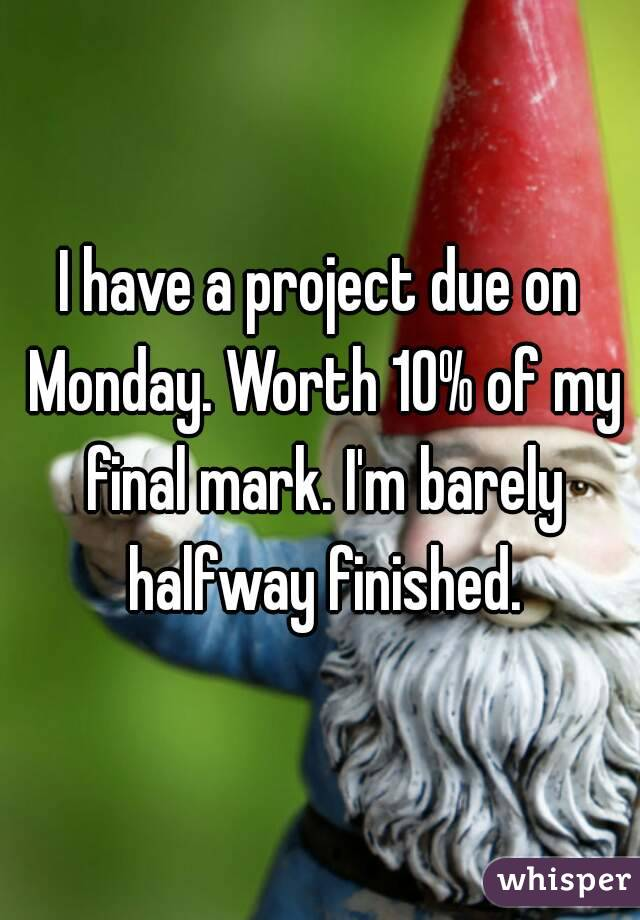 I have a project due on Monday. Worth 10% of my final mark. I'm barely halfway finished.