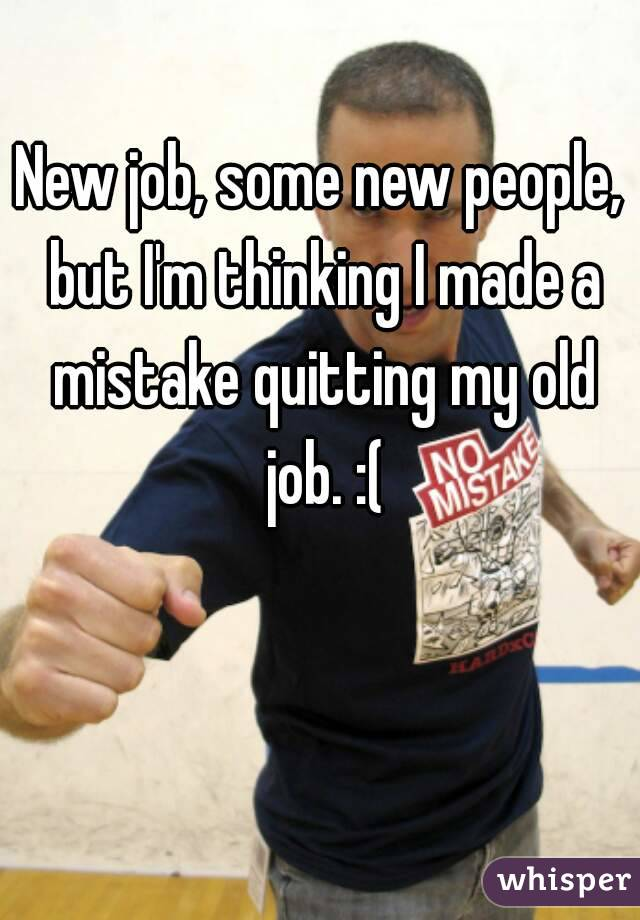 New job, some new people, but I'm thinking I made a mistake quitting my old job. :(