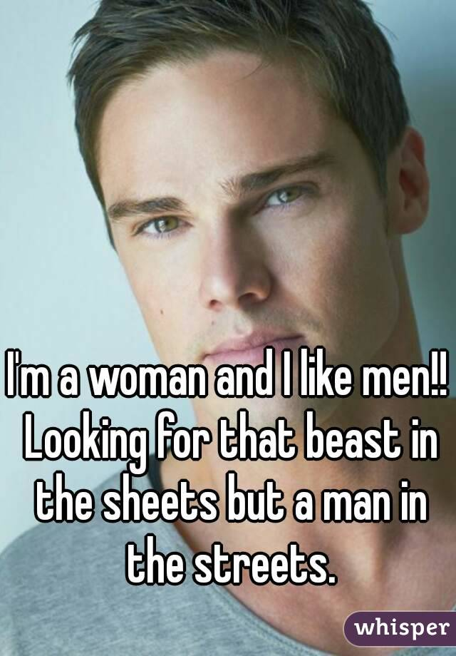 I'm a woman and I like men!! Looking for that beast in the sheets but a man in the streets.