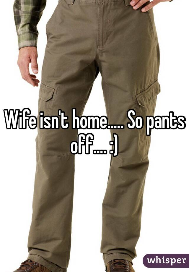 Wife isn't home..... So pants off.... :)