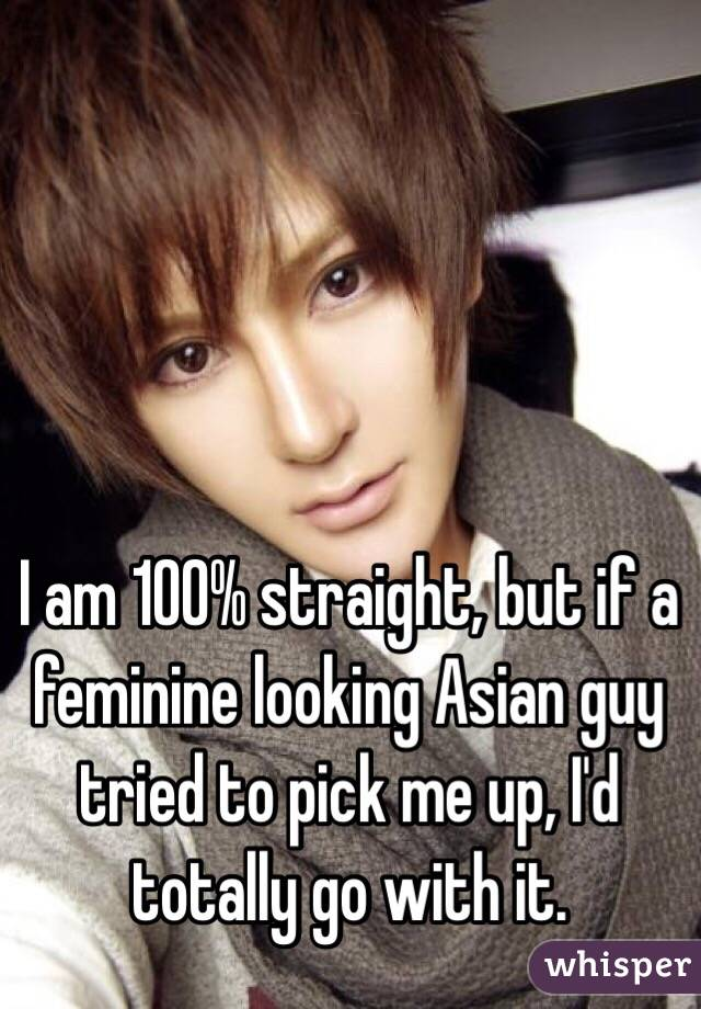 I am 100% straight, but if a feminine looking Asian guy tried to pick me up, I'd totally go with it.