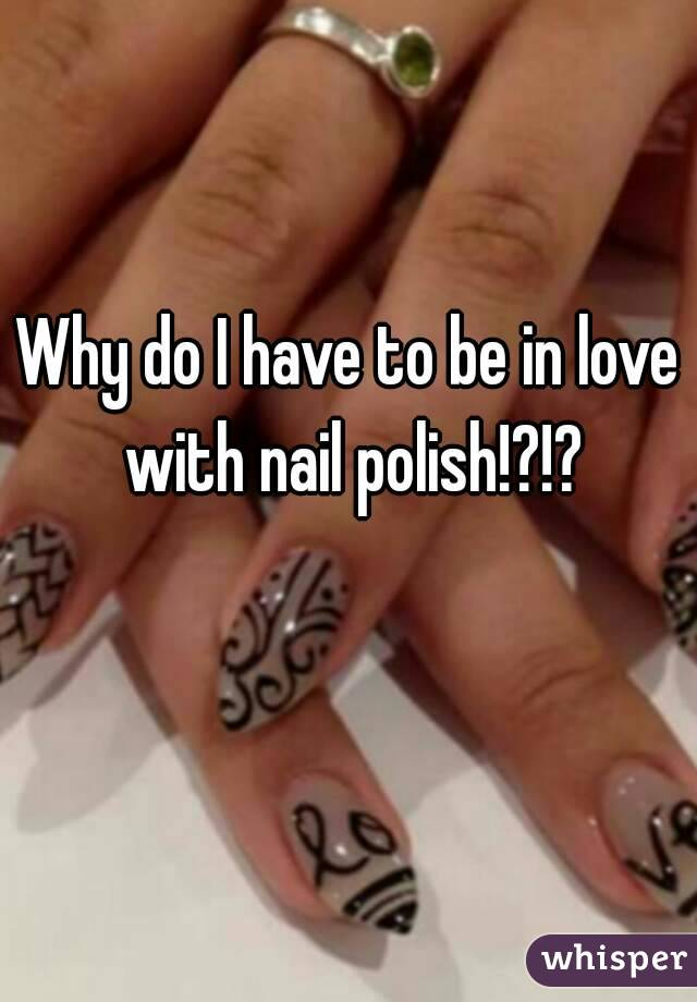 Why do I have to be in love with nail polish!?!?