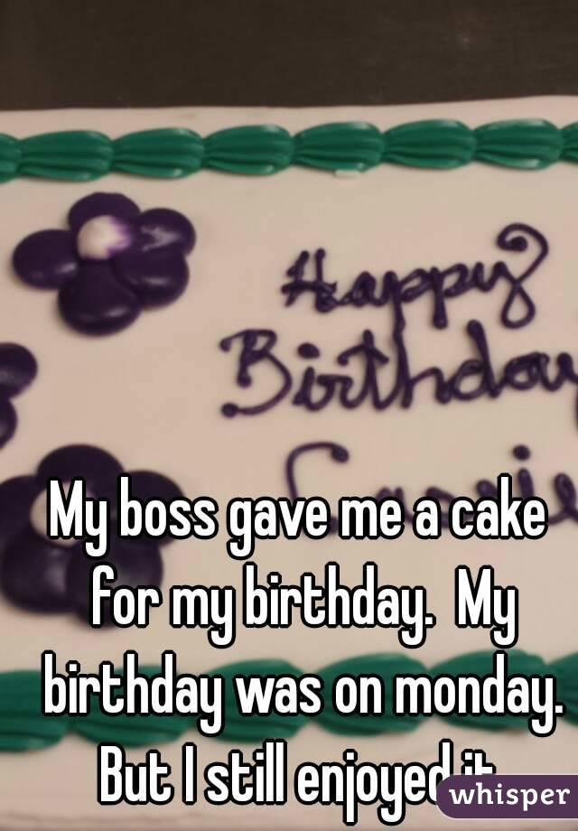 My boss gave me a cake for my birthday.  My birthday was on monday. But I still enjoyed it.