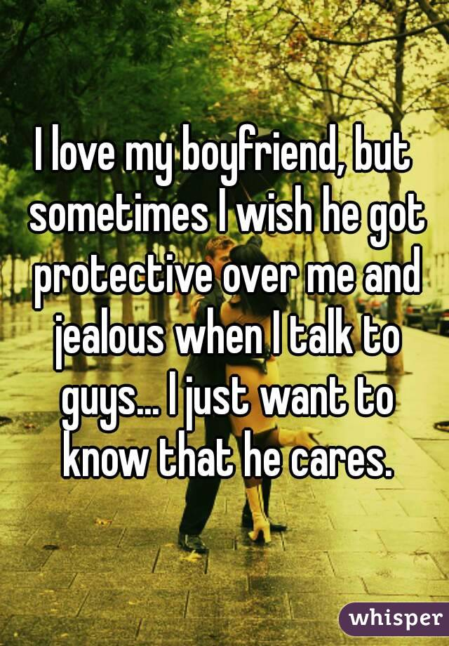 I love my boyfriend, but sometimes I wish he got protective over me and jealous when I talk to guys... I just want to know that he cares.