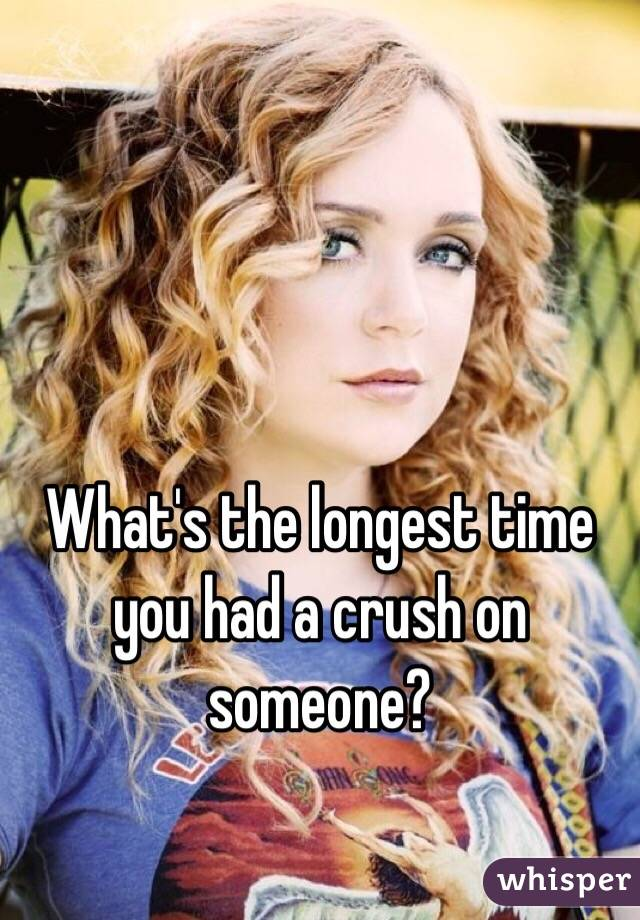 What's the longest time you had a crush on someone?