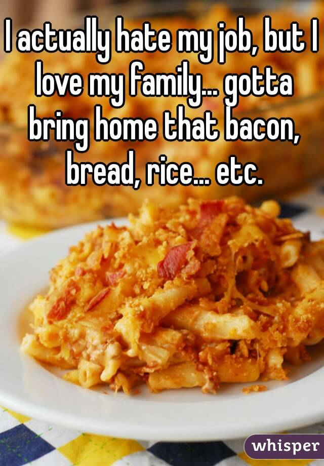I actually hate my job, but I love my family... gotta bring home that bacon, bread, rice... etc.
