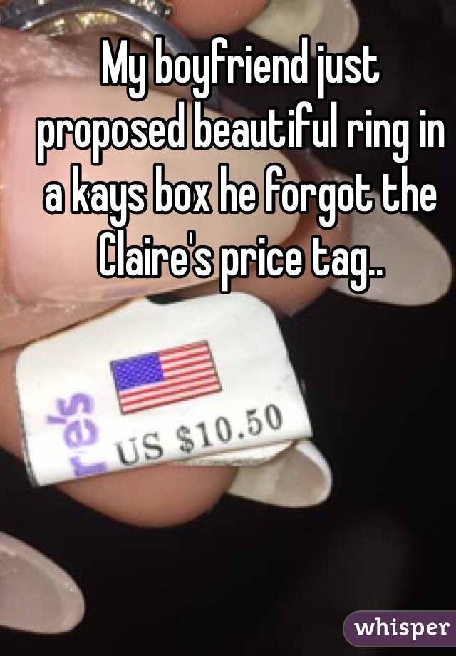 My boyfriend just proposed beautiful ring in a kays box he forgot the Claire's price tag..
