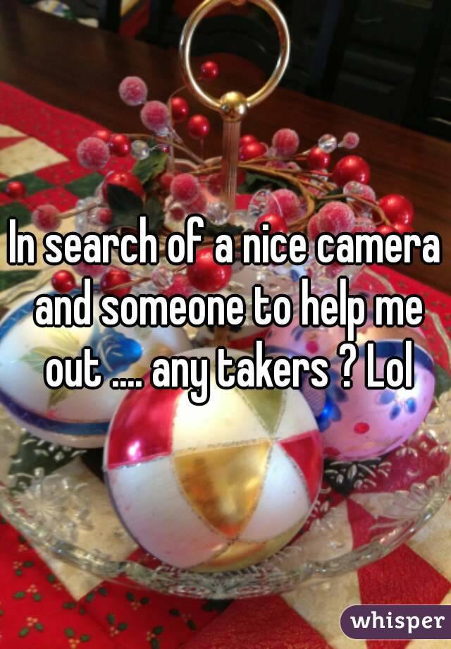 In search of a nice camera and someone to help me out .... any takers ? Lol