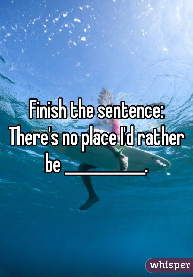 the sentence: There's no place I'd rather be ______.