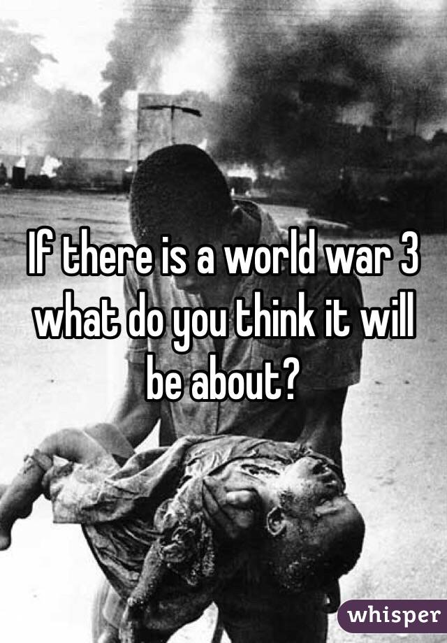 If there is a world war 3 what do you think it will be about?