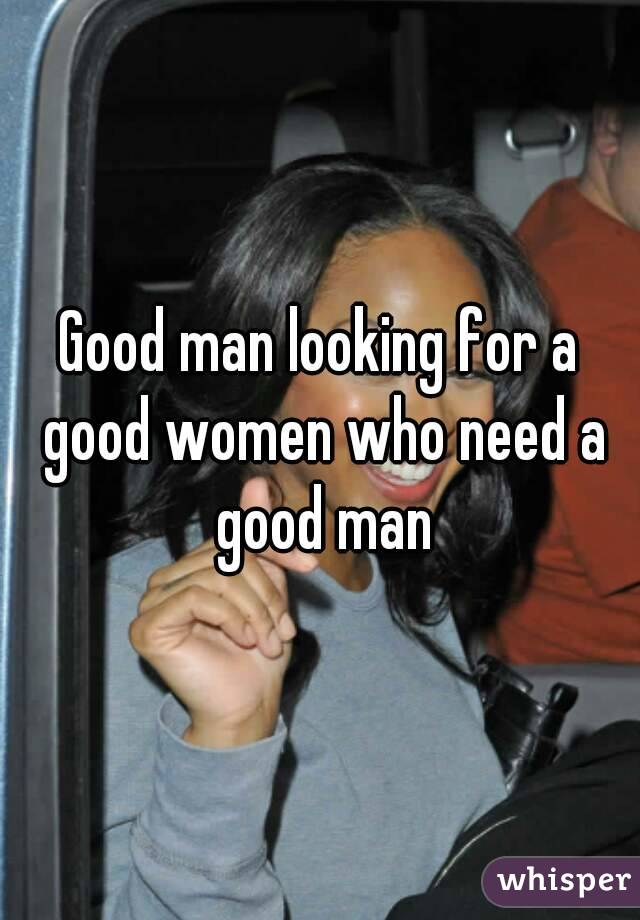 Good Women Are For Good Man Good Man Looking For a Good