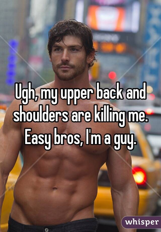 Ugh, my upper back and shoulders are killing me. Easy bros, I'm a guy.
