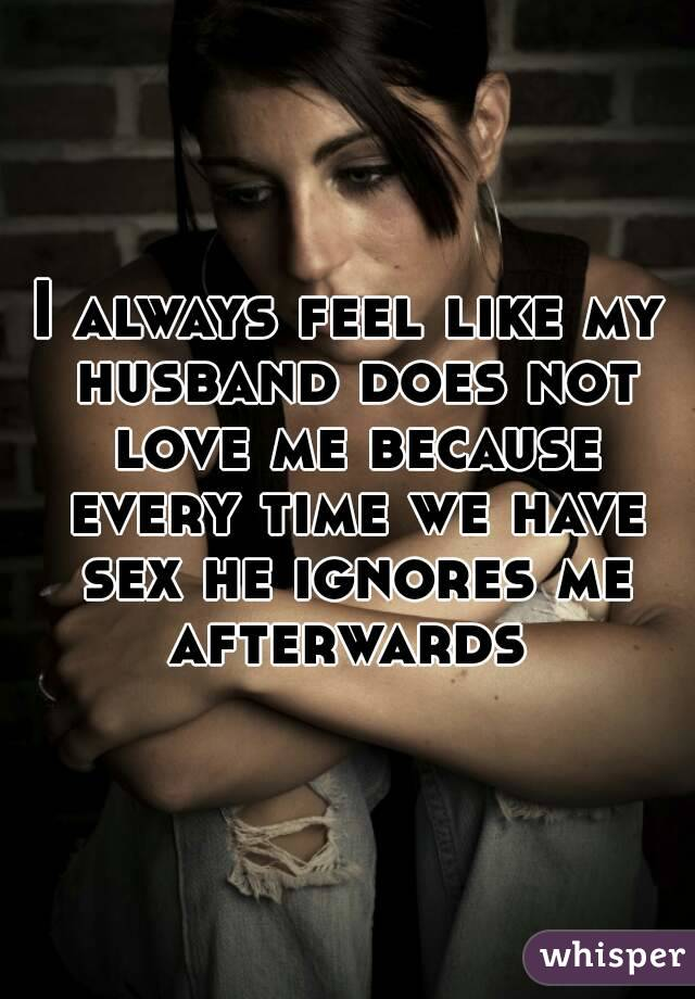 I always feel like my husband does not love me because every time we have sex he ignores me afterwards