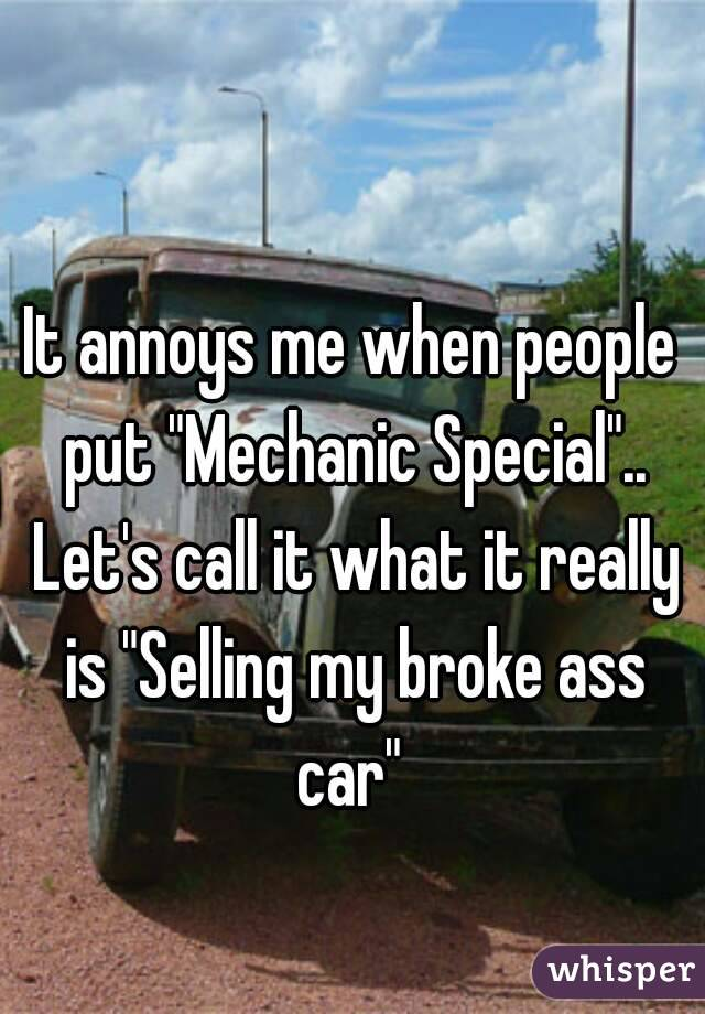"""It annoys me when people put """"Mechanic Special"""".. Let's call it what it really is """"Selling my broke ass car"""""""