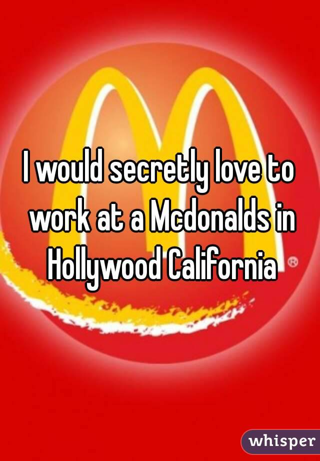 I would secretly love to work at a Mcdonalds in Hollywood California