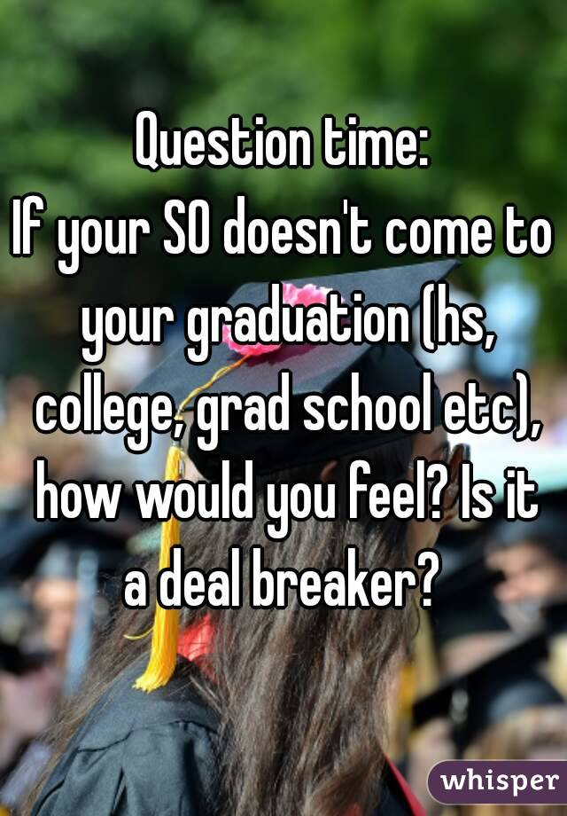 Question time: If your SO doesn't come to your graduation (hs, college, grad school etc), how would you feel? Is it a deal breaker?