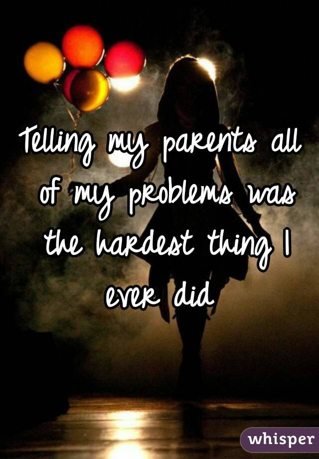 Telling my parents all of my problems was the hardest thing I ever did