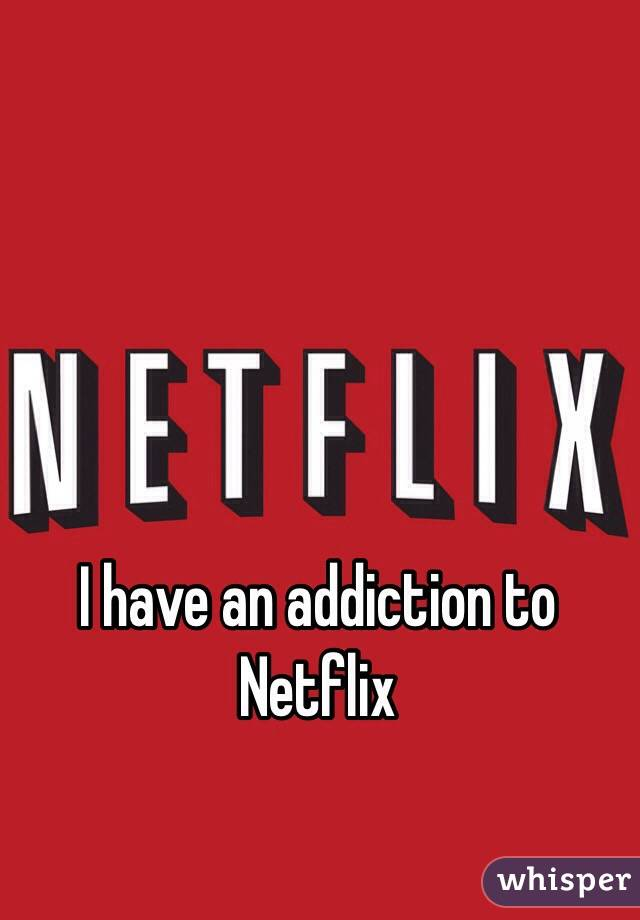 I have an addiction to Netflix