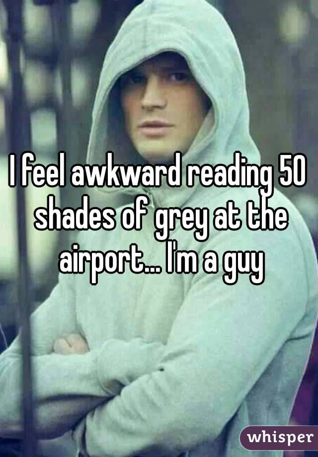 I feel awkward reading 50 shades of grey at the airport... I'm a guy
