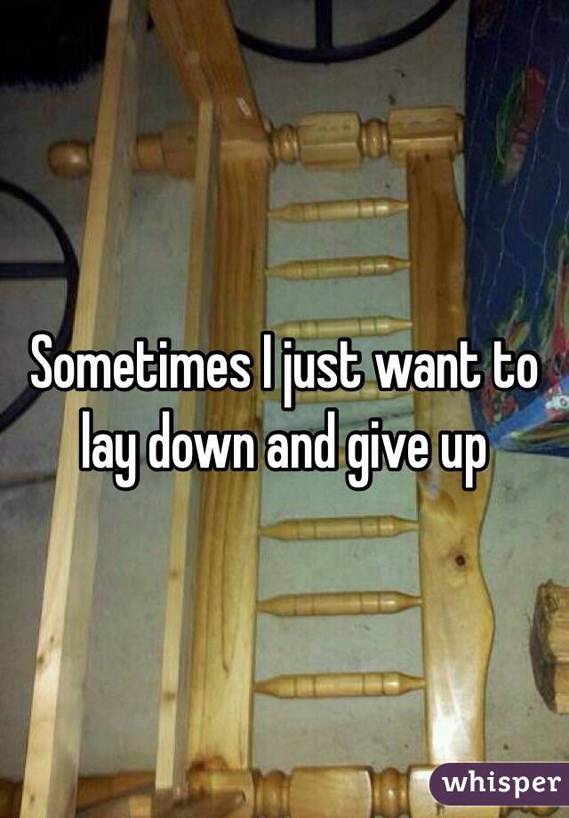 Sometimes I just want to lay down and give up