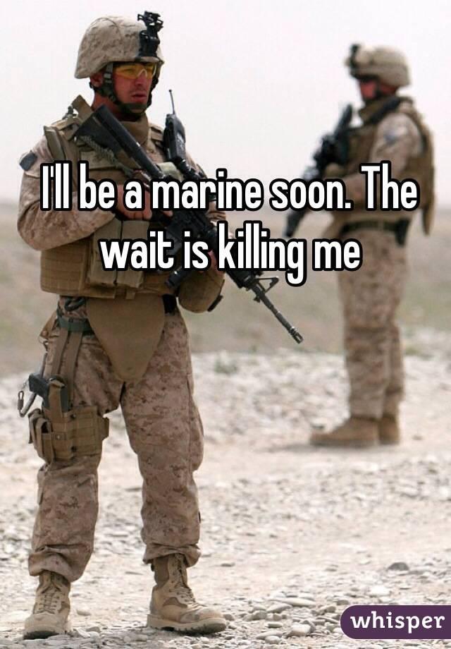 I'll be a marine soon. The wait is killing me