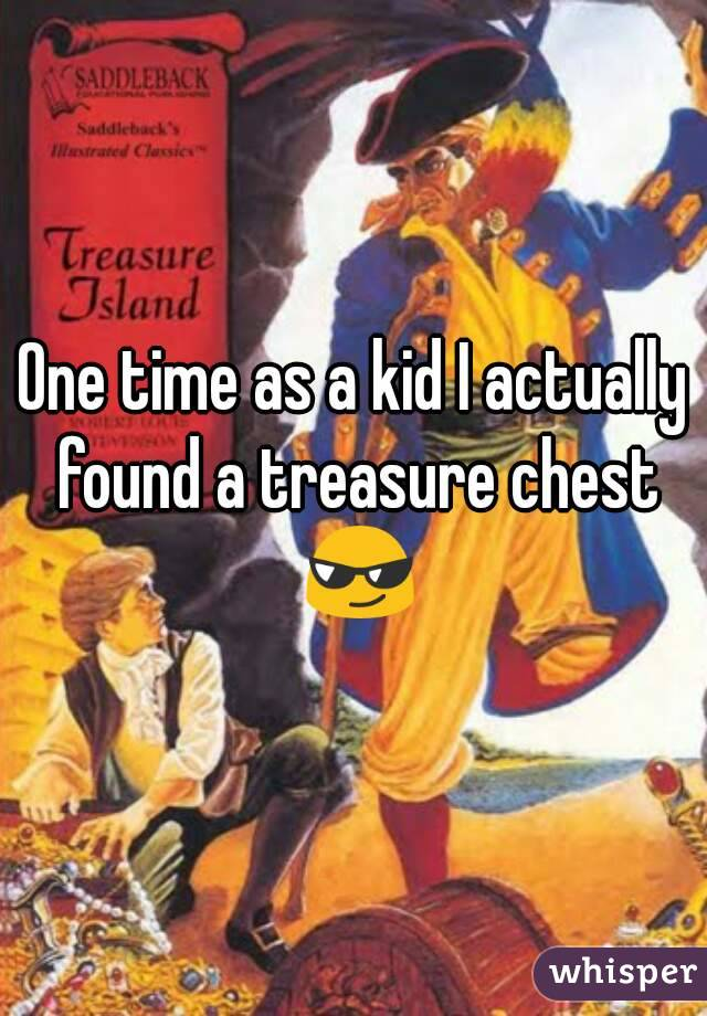One time as a kid I actually found a treasure chest 😎